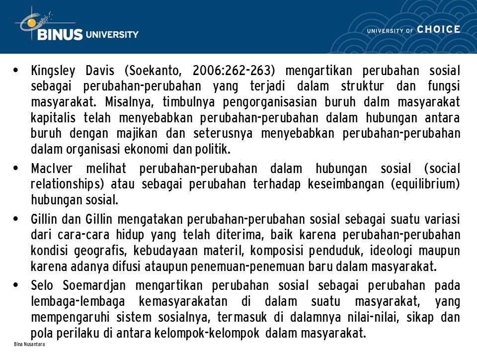 Bina Nusantara Kingsley Davis (Soekanto, 2006:262-263) mengartikan perubahan sosial sebagai perubahan-perubahan yang terjadi dalam struktur dan fungsi masyarakat.