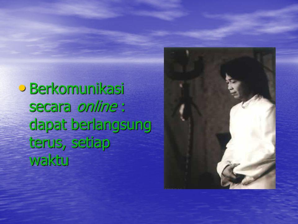 Berkomunikasi secara online : dapat berlangsung terus, setiap waktu Berkomunikasi secara online : dapat berlangsung terus, setiap waktu