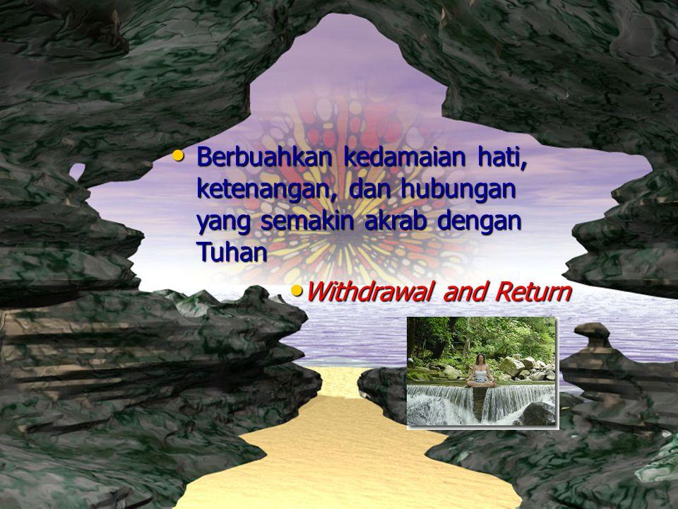 Withdrawal and Return Withdrawal and Return Berbuahkan kedamaian hati, ketenangan, dan hubungan yang semakin akrab dengan Tuhan Berbuahkan kedamaian h