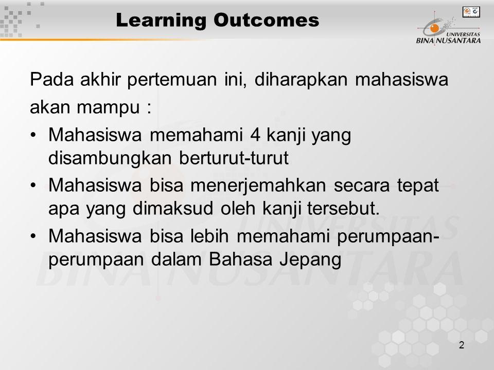 2 Learning Outcomes Pada akhir pertemuan ini, diharapkan mahasiswa akan mampu : Mahasiswa memahami 4 kanji yang disambungkan berturut-turut Mahasiswa
