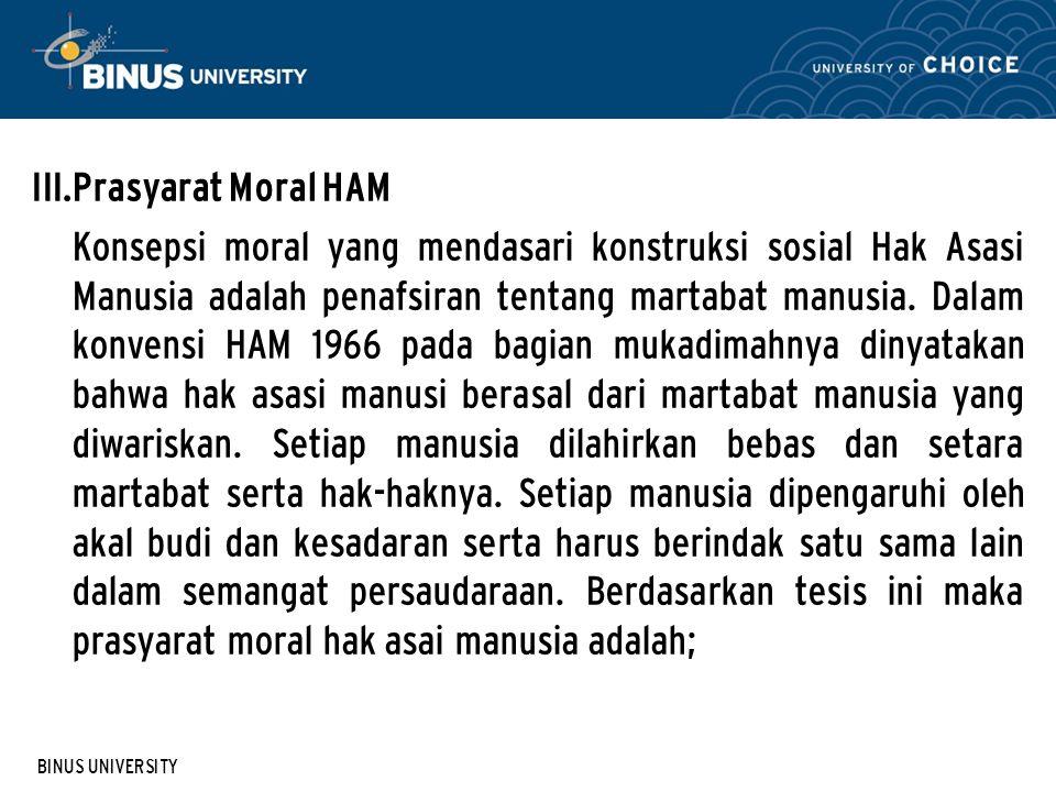 BINUS UNIVERSITY III. Prasyarat Moral HAM Konsepsi moral yang mendasari konstruksi sosial Hak Asasi Manusia adalah penafsiran tentang martabat manusia