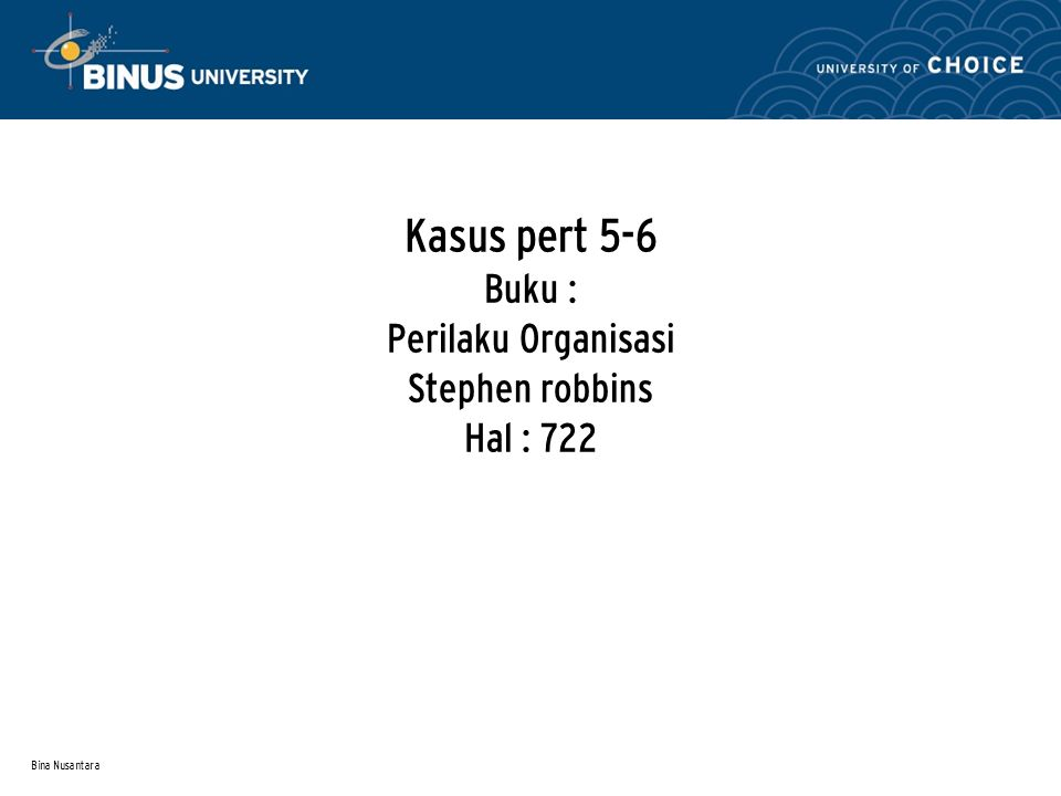 Bina Nusantara Kasus pert 5-6 Buku : Perilaku Organisasi Stephen robbins Hal : 722