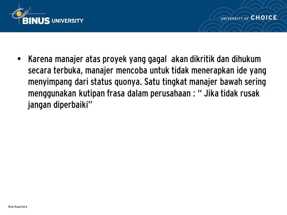 Bina Nusantara Karena manajer atas proyek yang gagal akan dikritik dan dihukum secara terbuka, manajer mencoba untuk tidak menerapkan ide yang menyimpang dari status quonya.