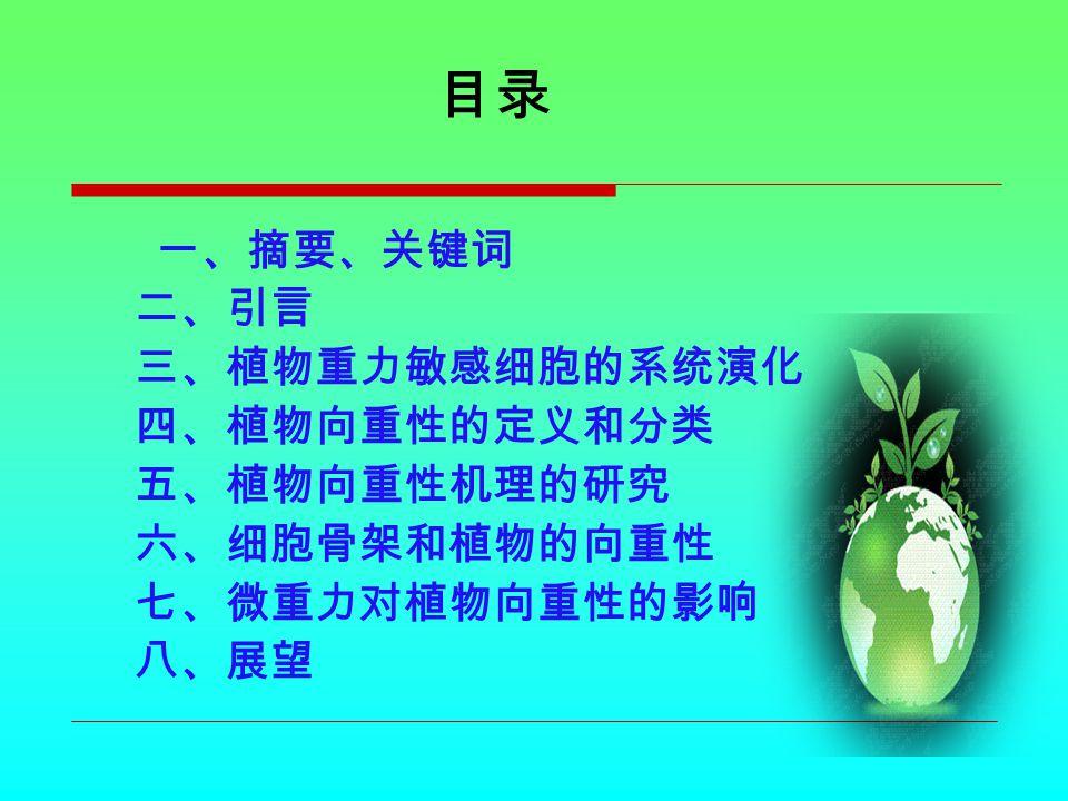 一、摘要、关键词 摘要:向重性一直以来是植物生理学研究中的热门话题之 一,本文综述了国内外近几年来在植物向重性生长方面 的研究进展。对植物重力敏感细胞的系统演化过程、向 重性的定义与分类、向重性的机理、细胞骨架与向重性 的关系及微重力对其影响等进行了重点介绍。 关键词:向重性;演化;定义; 作用机理;微重力