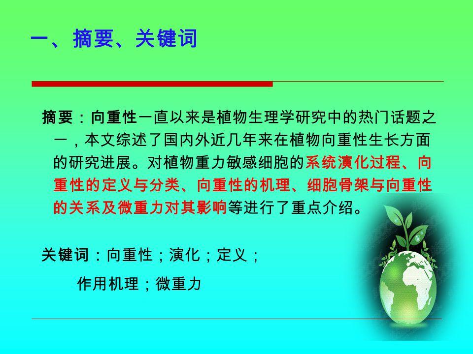 二、引言 向重力性反应是植物适应地球重力场环境的一个重要 生理过程,是植物能够正常生长发育不可缺少的反应机制。 向重性在植物生理学研究中一直受到人们的关注 。成为 空间生命科学中的研究热点。是当代重力生物学领域中研 究重力作用机制的一个热门课题。 下面就植物向重性生长 的一些演化过程、新的定义、 作用机理及其未来发展分别 进行介绍。
