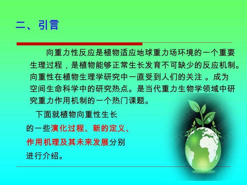 三、植物重力敏感细胞的系统演化 地球上的植物是适应地球重力进化 而来的。 Merkets 等人认为,病毒和细 菌的生长和繁殖不需要重力,到了真核 生物,才开始受到重力矢量的影响,出 现了第一个形态学或机能上的极化作用 信号,后来产生了有向重反应的真菌, 出现了具有器官极化作用和功能专一的 感受重力细胞,如根冠的平衡细胞.