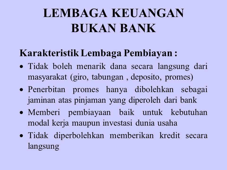 LEMBAGA KEUANGAN BUKAN BANK Karakteristik Lembaga Pembiayan :  Tidak boleh menarik dana secara langsung dari masyarakat (giro, tabungan, deposito, pr
