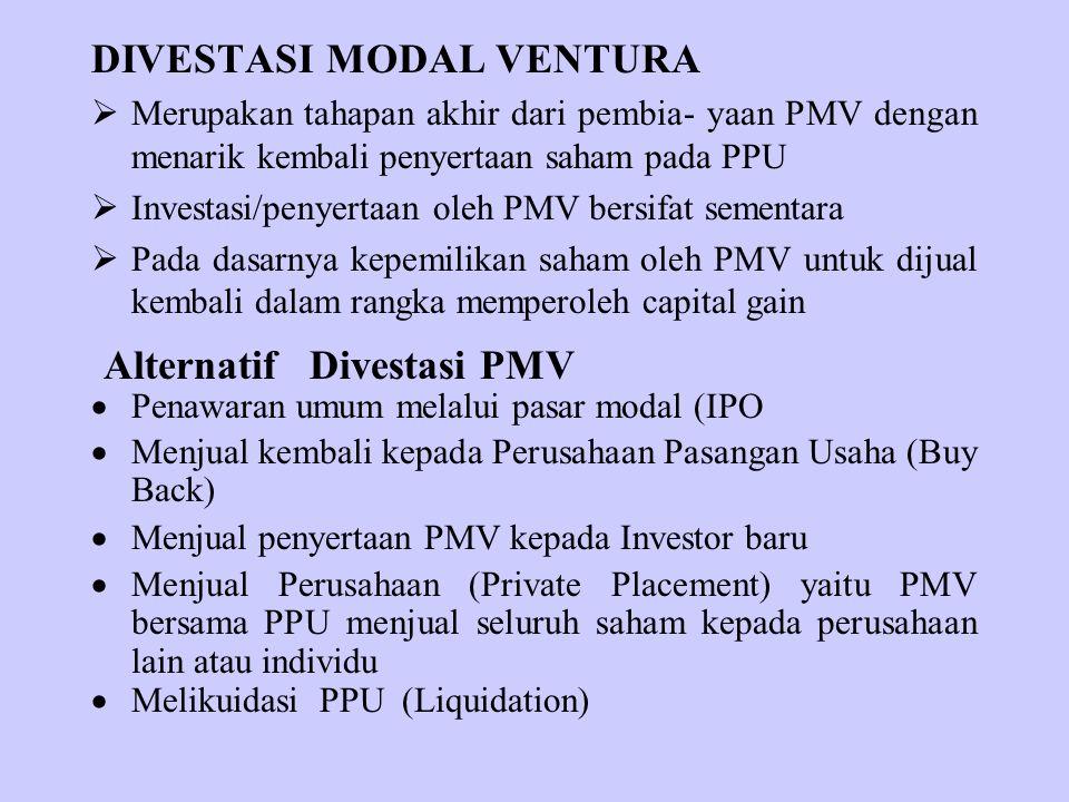 DIVESTASI MODAL VENTURA  Merupakan tahapan akhir dari pembia- yaan PMV dengan menarik kembali penyertaan saham pada PPU  Investasi/penyertaan oleh PMV bersifat sementara  Pada dasarnya kepemilikan saham oleh PMV untuk dijual kembali dalam rangka memperoleh capital gain Alternatif Divestasi PMV  Penawaran umum melalui pasar modal (IPO  Menjual kembali kepada Perusahaan Pasangan Usaha (Buy Back)  Menjual penyertaan PMV kepada Investor baru  Menjual Perusahaan (Private Placement) yaitu PMV bersama PPU menjual seluruh saham kepada perusahaan lain atau individu  Melikuidasi PPU (Liquidation)