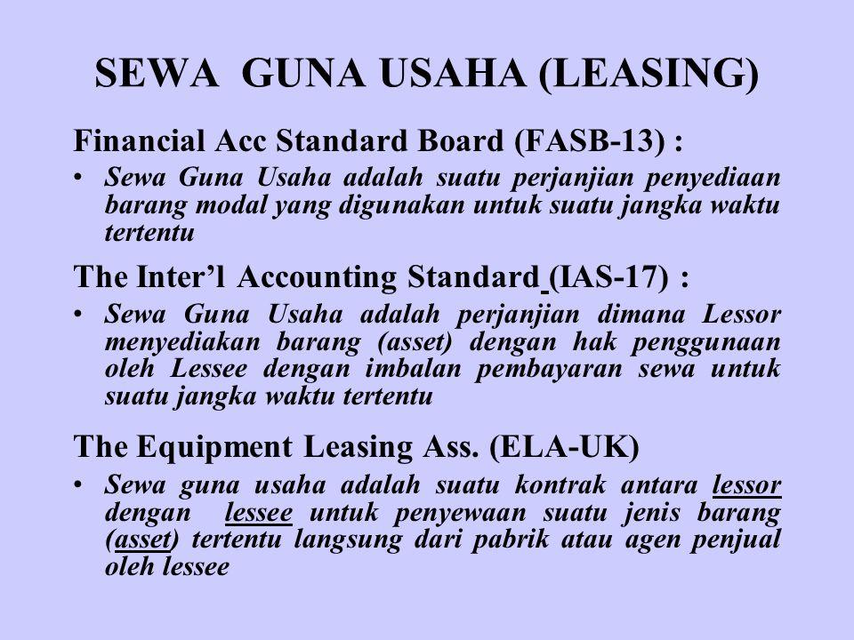 SEWA GUNA USAHA (LEASING) Financial Acc Standard Board (FASB-13) : Sewa Guna Usaha adalah suatu perjanjian penyediaan barang modal yang digunakan untuk suatu jangka waktu tertentu The Inter'l Accounting Standard (IAS-17) : Sewa Guna Usaha adalah perjanjian dimana Lessor menyediakan barang (asset) dengan hak penggunaan oleh Lessee dengan imbalan pembayaran sewa untuk suatu jangka waktu tertentu The Equipment Leasing Ass.
