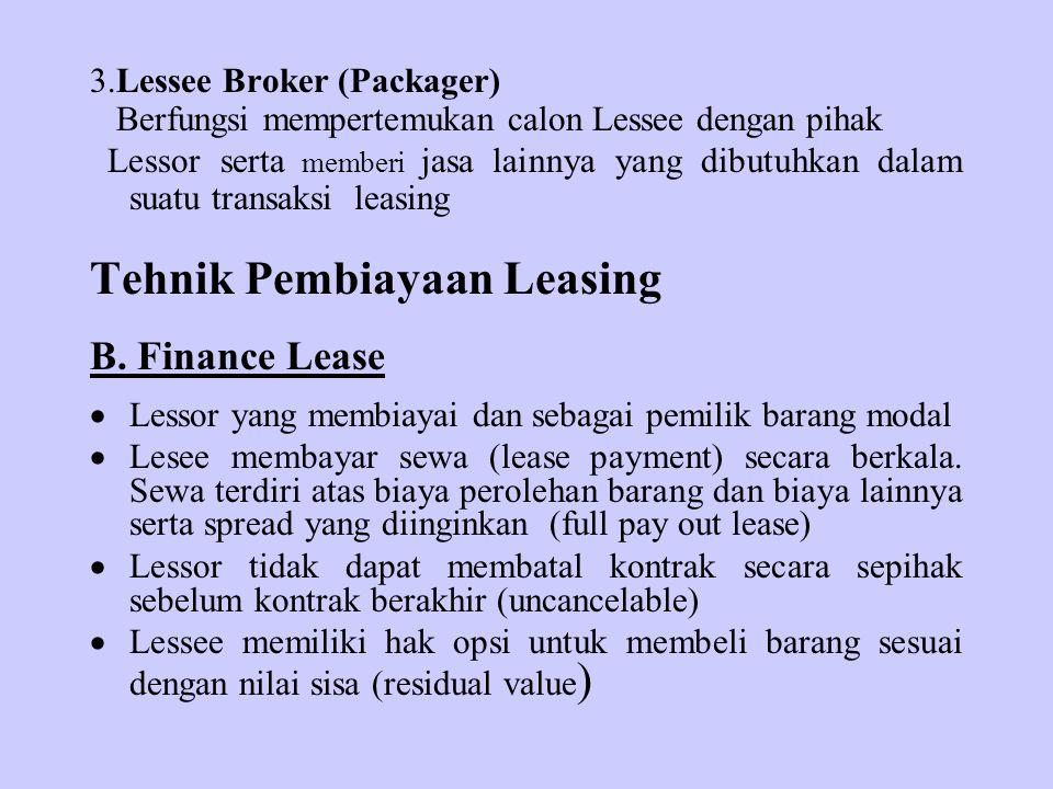 3.Lessee Broker (Packager) Berfungsi mempertemukan calon Lessee dengan pihak Lessor serta memberi jasa lainnya yang dibutuhkan dalam suatu transaksi leasing Tehnik Pembiayaan Leasing B.