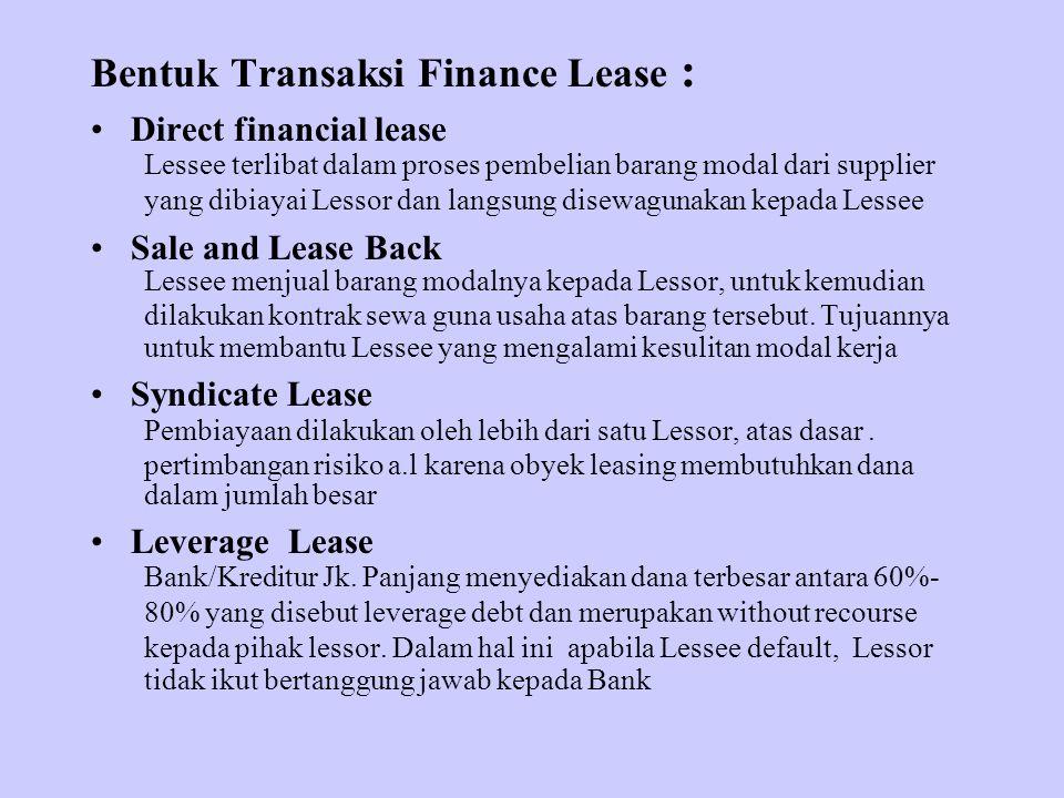 Bentuk Transaksi Finance Lease : Direct financial lease Lessee terlibat dalam proses pembelian barang modal dari supplier yang dibiayai Lessor dan langsung disewagunakan kepada Lessee Sale and Lease Back Lessee menjual barang modalnya kepada Lessor, untuk kemudian dilakukan kontrak sewa guna usaha atas barang tersebut.