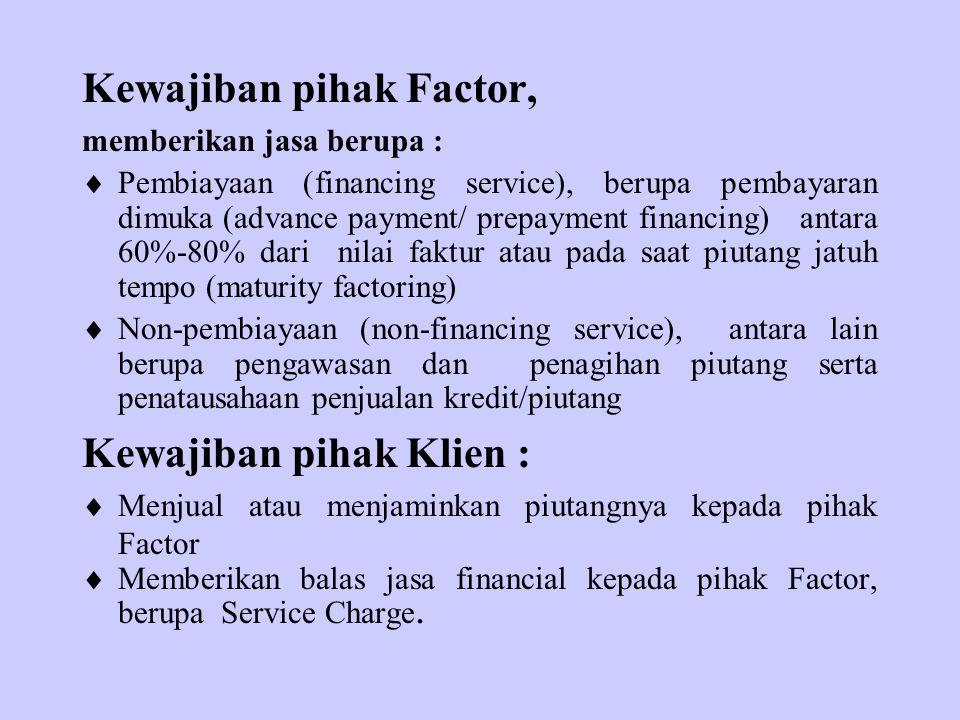 Kewajiban pihak Factor, memberikan jasa berupa :  Pembiayaan (financing service), berupa pembayaran dimuka (advance payment/ prepayment financing) antara 60%-80% dari nilai faktur atau pada saat piutang jatuh tempo (maturity factoring)  Non-pembiayaan (non-financing service), antara lain berupa pengawasan dan penagihan piutang serta penatausahaan penjualan kredit/piutang Kewajiban pihak Klien :  Menjual atau menjaminkan piutangnya kepada pihak Factor  Memberikan balas jasa financial kepada pihak Factor, berupa Service Charge.