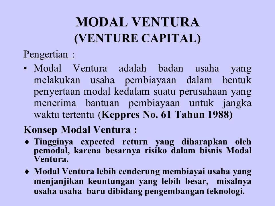 MODAL VENTURA (VENTURE CAPITAL) Pengertian : Modal Ventura adalah badan usaha yang melakukan usaha pembiayaan dalam bentuk penyertaan modal kedalam su