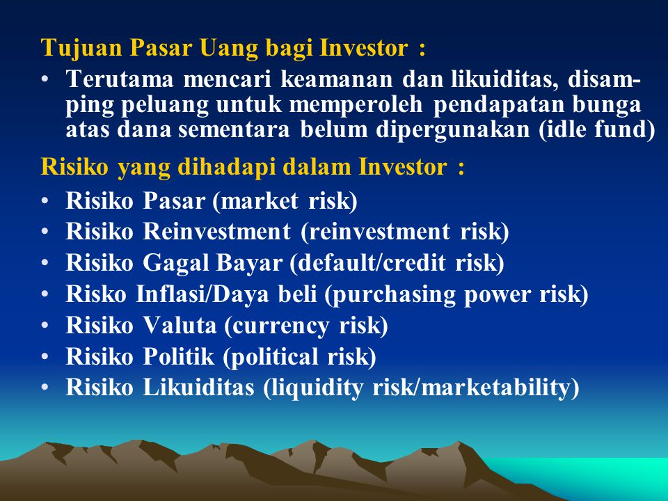 Tujuan Pasar Uang bagi Investor : Terutama mencari keamanan dan likuiditas, disam- ping peluang untuk memperoleh pendapatan bunga atas dana sementara belum dipergunakan (idle fund) Risiko yang dihadapi dalam Investor : Risiko Pasar (market risk) Risiko Reinvestment (reinvestment risk) Risiko Gagal Bayar (default/credit risk) Risko Inflasi/Daya beli (purchasing power risk) Risiko Valuta (currency risk) Risiko Politik (political risk) Risiko Likuiditas (liquidity risk/marketability)