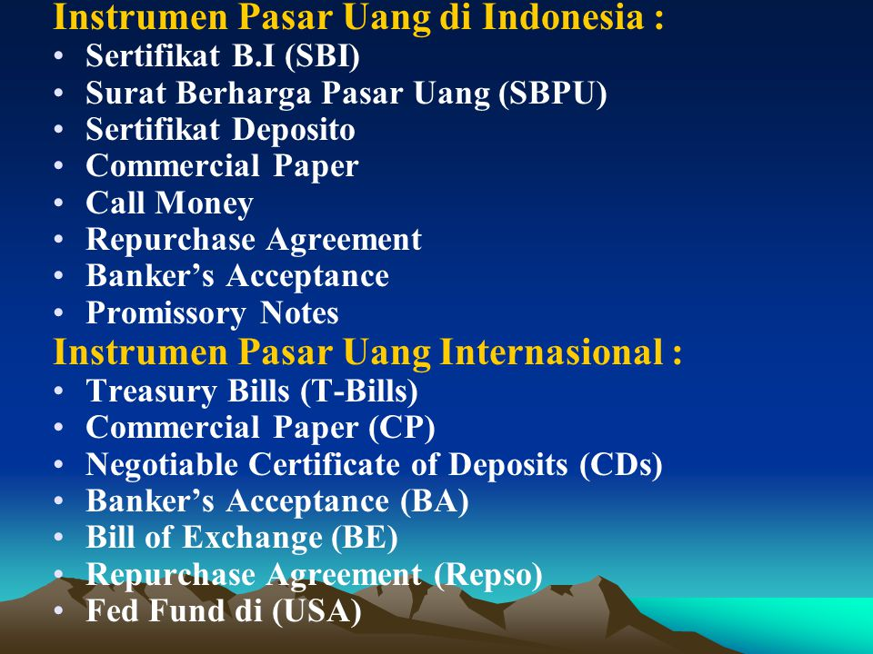 Instrumen Pasar Uang di Indonesia : Sertifikat B.I (SBI) Surat Berharga Pasar Uang (SBPU) Sertifikat Deposito Commercial Paper Call Money Repurchase Agreement Banker's Acceptance Promissory Notes Instrumen Pasar Uang Internasional : Treasury Bills (T-Bills) Commercial Paper (CP) Negotiable Certificate of Deposits (CDs) Banker's Acceptance (BA) Bill of Exchange (BE) Repurchase Agreement (Repso) Fed Fund di (USA)