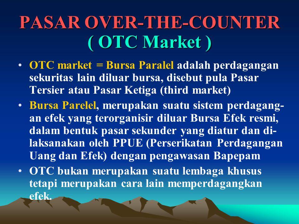 PASAR OVER-THE-COUNTER ( OTC Market ) OTC market = Bursa Paralel adalah perdagangan sekuritas lain diluar bursa, disebut pula Pasar Tersier atau Pasar Ketiga (third market) Bursa Parelel, merupakan suatu sistem perdagang- an efek yang terorganisir diluar Bursa Efek resmi, dalam bentuk pasar sekunder yang diatur dan di- laksanakan oleh PPUE (Perserikatan Perdagangan Uang dan Efek) dengan pengawasan Bapepam OTC bukan merupakan suatu lembaga khusus tetapi merupakan cara lain memperdagangkan efek.