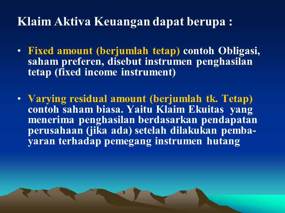 Klaim Aktiva Keuangan dapat berupa : Fixed amount (berjumlah tetap) contoh Obligasi, saham preferen, disebut instrumen penghasilan tetap (fixed income instrument) Varying residual amount (berjumlah tk.