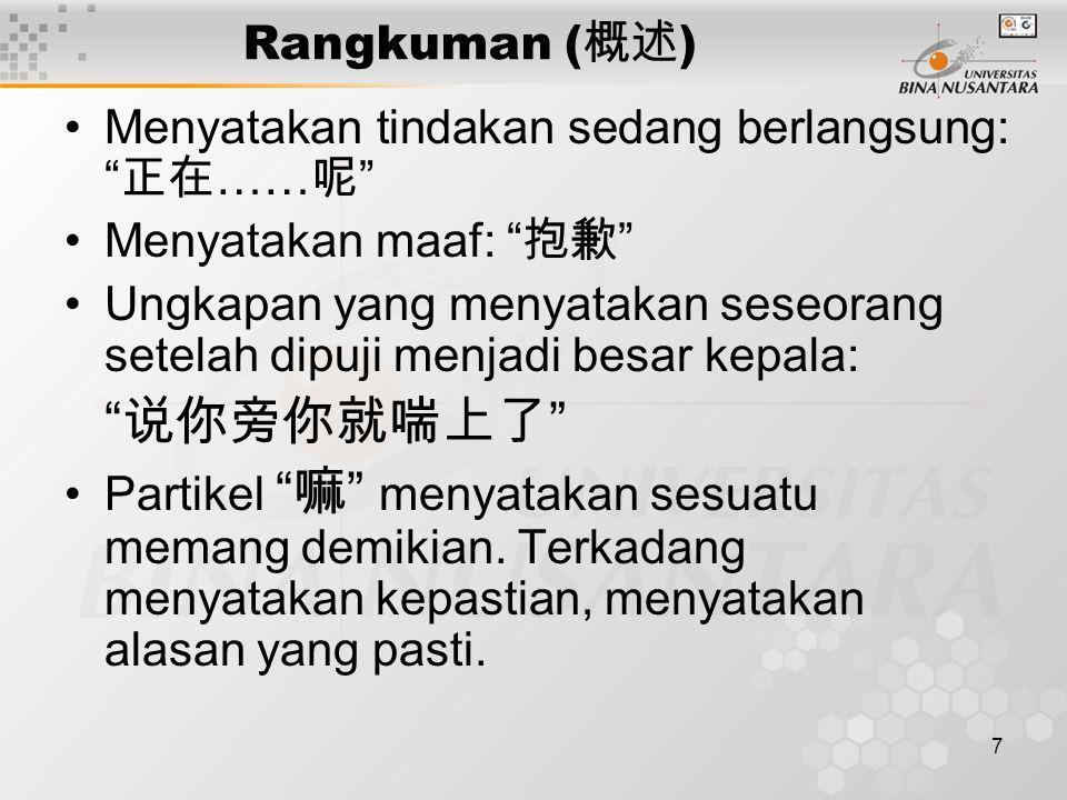 "7 Rangkuman ( 概述 ) Menyatakan tindakan sedang berlangsung: "" 正在 …… 呢 "" Menyatakan maaf: "" 抱歉 "" Ungkapan yang menyatakan seseorang setelah dipuji menja"