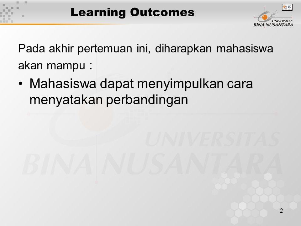 2 Learning Outcomes Pada akhir pertemuan ini, diharapkan mahasiswa akan mampu : Mahasiswa dapat menyimpulkan cara menyatakan perbandingan