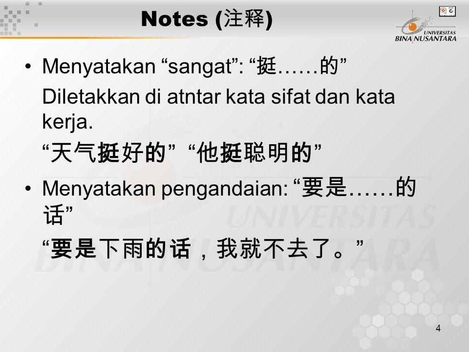 4 Notes ( 注释 ) Menyatakan sangat : 挺 …… 的 Diletakkan di atntar kata sifat dan kata kerja.