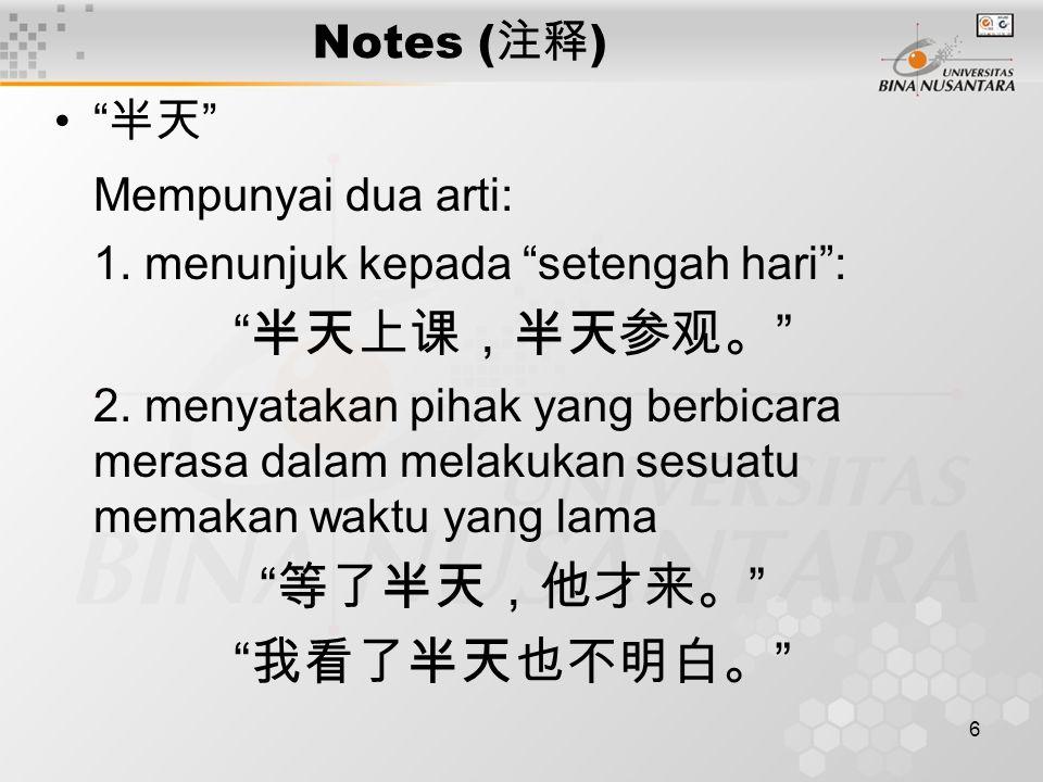 6 Notes ( 注释 ) 半天 Mempunyai dua arti: 1. menunjuk kepada setengah hari : 半天上课,半天参观。 2.
