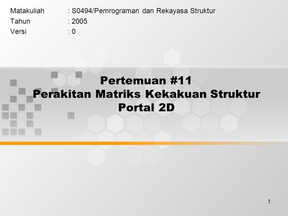 1 Pertemuan #11 Perakitan Matriks Kekakuan Struktur Portal 2D Matakuliah: S0494/Pemrograman dan Rekayasa Struktur Tahun: 2005 Versi: 0