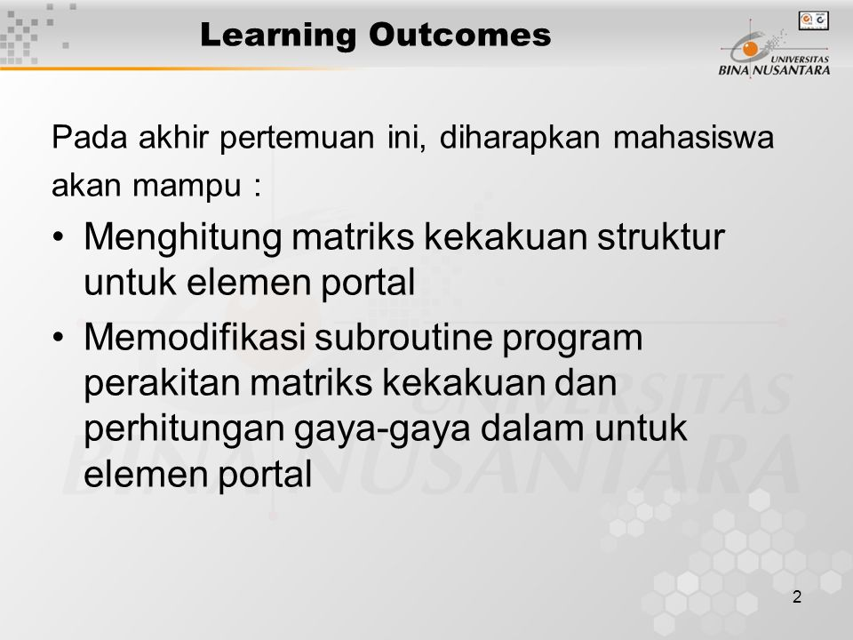 2 Learning Outcomes Pada akhir pertemuan ini, diharapkan mahasiswa akan mampu : Menghitung matriks kekakuan struktur untuk elemen portal Memodifikasi