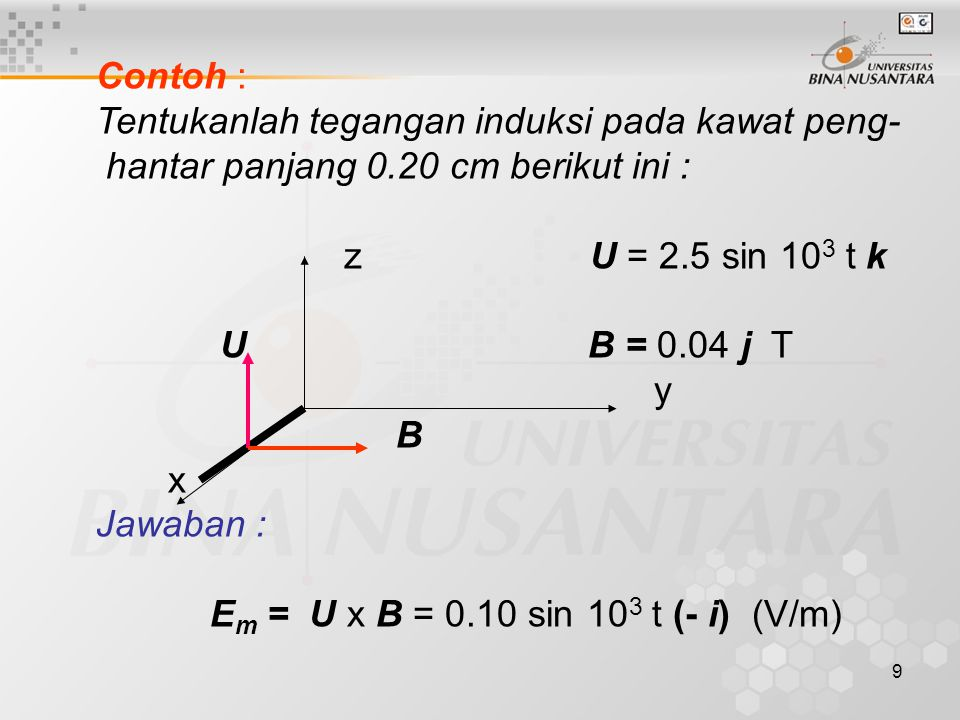 9 Contoh : Tentukanlah tegangan induksi pada kawat peng- hantar panjang 0.20 cm berikut ini : z U = 2.5 sin 10 3 t k U B = 0.04 j T y B x Jawaban : E