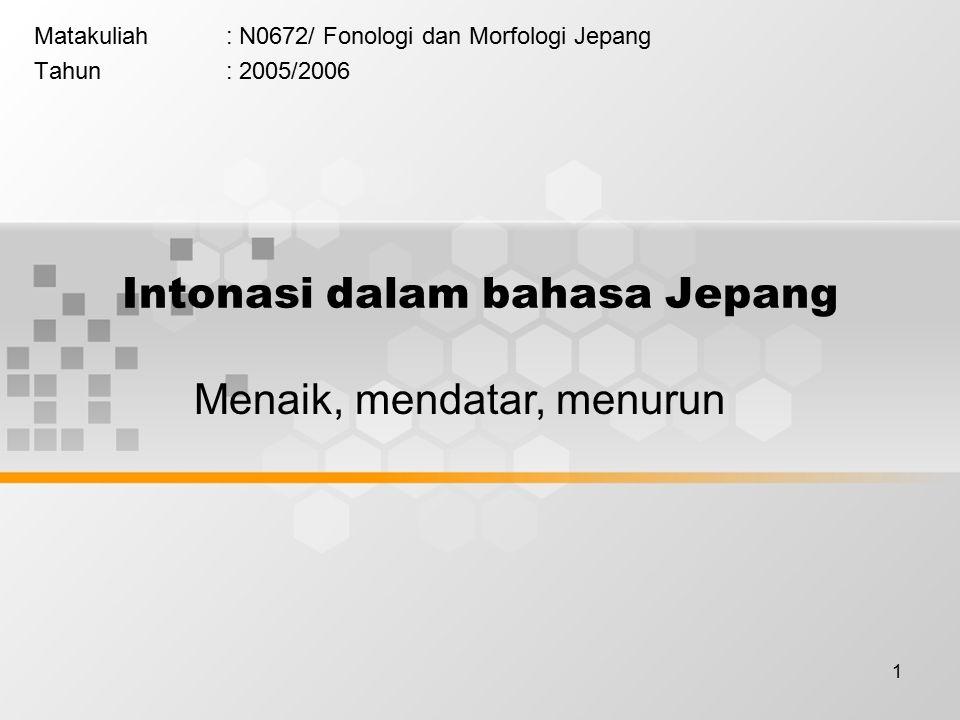 1 Intonasi dalam bahasa Jepang Matakuliah: N0672/ Fonologi dan Morfologi Jepang Tahun: 2005/2006 Menaik, mendatar, menurun