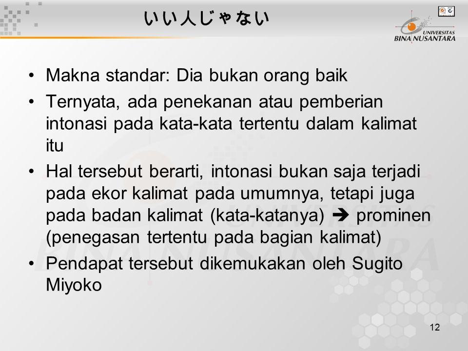 12 いい人じゃない Makna standar: Dia bukan orang baik Ternyata, ada penekanan atau pemberian intonasi pada kata-kata tertentu dalam kalimat itu Hal tersebut berarti, intonasi bukan saja terjadi pada ekor kalimat pada umumnya, tetapi juga pada badan kalimat (kata-katanya)  prominen (penegasan tertentu pada bagian kalimat) Pendapat tersebut dikemukakan oleh Sugito Miyoko