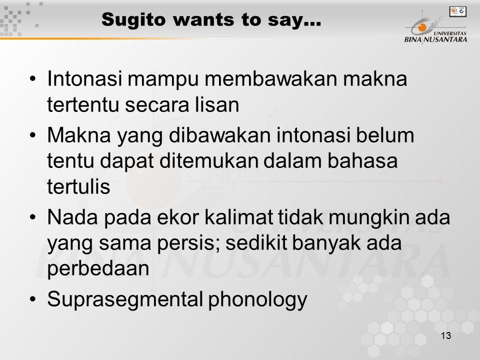13 Sugito wants to say… Intonasi mampu membawakan makna tertentu secara lisan Makna yang dibawakan intonasi belum tentu dapat ditemukan dalam bahasa tertulis Nada pada ekor kalimat tidak mungkin ada yang sama persis; sedikit banyak ada perbedaan Suprasegmental phonology