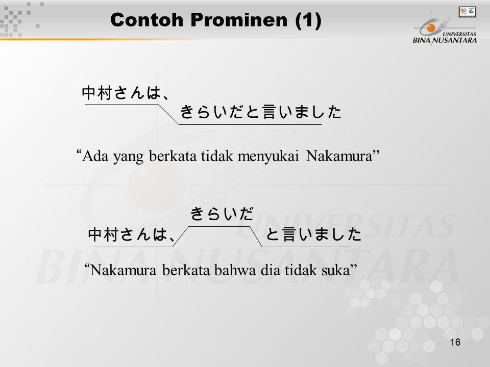 16 Contoh Prominen (1) 中村さんは、 きらいだと言いました Ada yang berkata tidak menyukai Nakamura 中村さんは、 きらいだ と言いました Nakamura berkata bahwa dia tidak suka