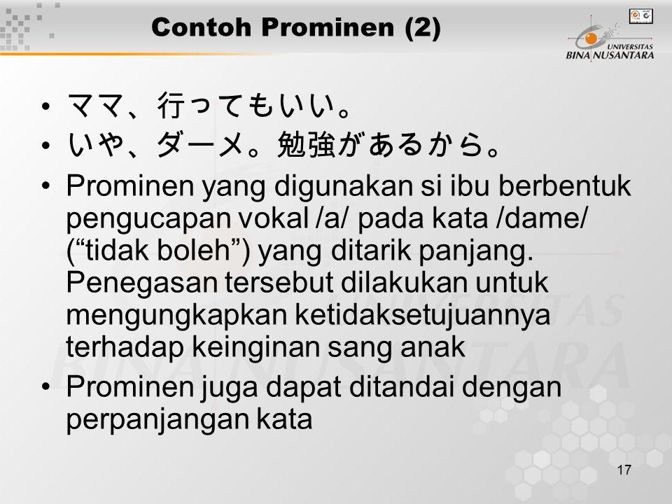 17 Contoh Prominen (2) ママ、行ってもいい。 いや、ダーメ。勉強があるから。 Prominen yang digunakan si ibu berbentuk pengucapan vokal /a/ pada kata /dame/ ( tidak boleh ) yang ditarik panjang.