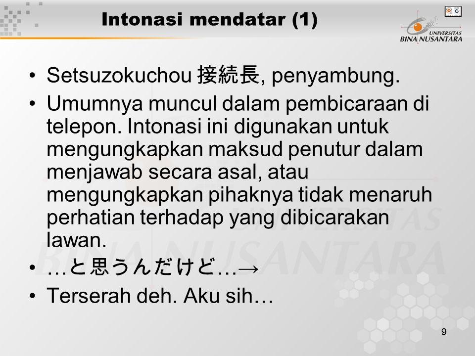 9 Intonasi mendatar (1) Setsuzokuchou 接続長, penyambung. Umumnya muncul dalam pembicaraan di telepon. Intonasi ini digunakan untuk mengungkapkan maksud