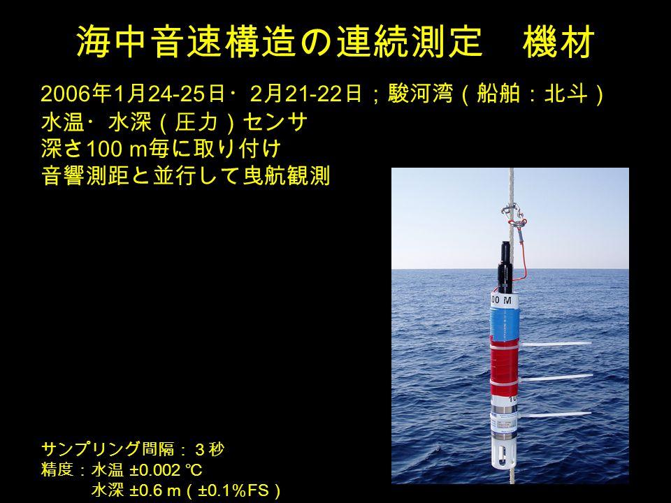 海中音速構造の連続測定 機材 2006 年 1 月 24-25 日・ 2 月 21-22 日;駿河湾(船舶:北斗) 水温・水深(圧力)センサ 深さ 100 m 毎に取り付け 音響測距と並行して曳航観測 サンプリング間隔:3秒 精度:水温 ±0.002 ℃ 水深 ±0.6 m ( ±0.1 % FS )
