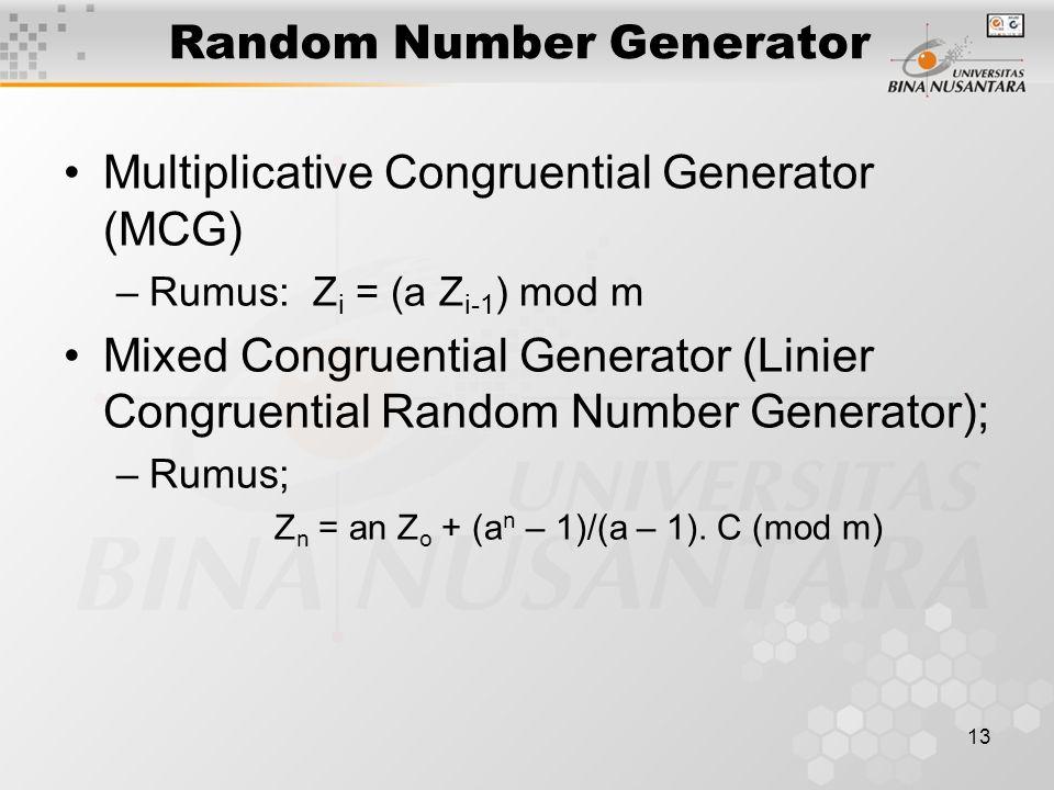 13 Random Number Generator Multiplicative Congruential Generator (MCG) –Rumus: Z i = (a Z i-1 ) mod m Mixed Congruential Generator (Linier Congruential Random Number Generator); –Rumus; Z n = an Z o + (a n – 1)/(a – 1).