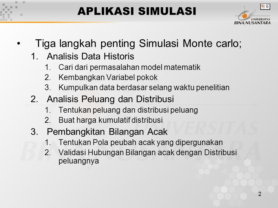 2 APLIKASI SIMULASI Tiga langkah penting Simulasi Monte carlo; 1.Analisis Data Historis 1.Cari dari permasalahan model matematik 2.Kembangkan Variabel pokok 3.Kumpulkan data berdasar selang waktu penelitian 2.Analisis Peluang dan Distribusi 1.Tentukan peluang dan distribusi peluang 2.Buat harga kumulatif distribusi 3.Pembangkitan Bilangan Acak 1.Tentukan Pola peubah acak yang dipergunakan 2.Validasi Hubungan Bilangan acak dengan Distribusi peluangnya