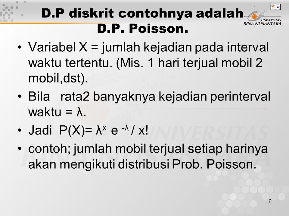 6 D.P diskrit contohnya adalah D.P. Poisson. Variabel X = jumlah kejadian pada interval waktu tertentu. (Mis. 1 hari terjual mobil 2 mobil,dst). Bila