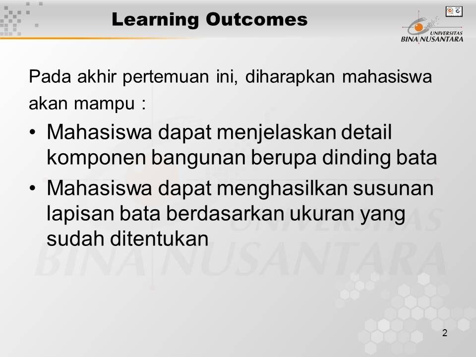 2 Learning Outcomes Pada akhir pertemuan ini, diharapkan mahasiswa akan mampu : Mahasiswa dapat menjelaskan detail komponen bangunan berupa dinding bata Mahasiswa dapat menghasilkan susunan lapisan bata berdasarkan ukuran yang sudah ditentukan