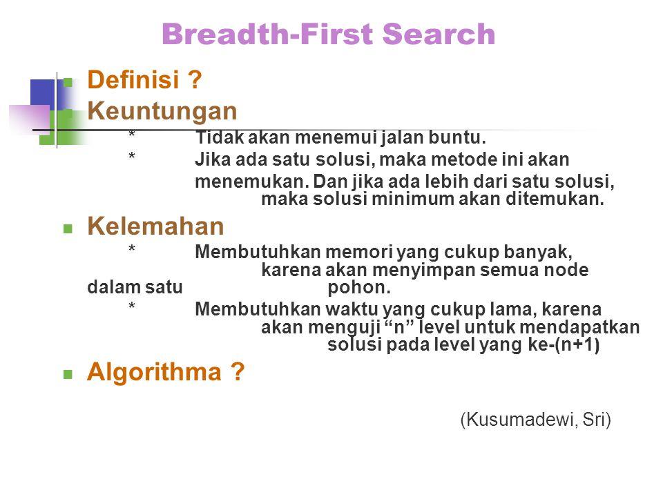 Breadth-First Search Definisi ? Keuntungan *Tidak akan menemui jalan buntu. *Jika ada satu solusi, maka metode ini akan menemukan. Dan jika ada lebih