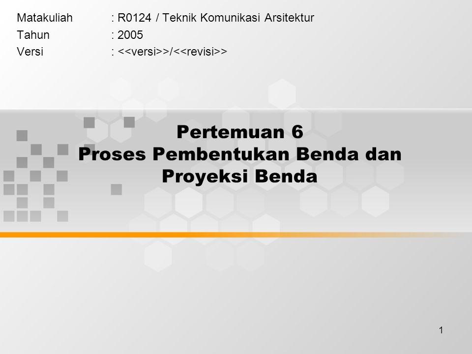 1 Pertemuan 6 Proses Pembentukan Benda dan Proyeksi Benda Matakuliah: R0124 / Teknik Komunikasi Arsitektur Tahun: 2005 Versi: >/ >