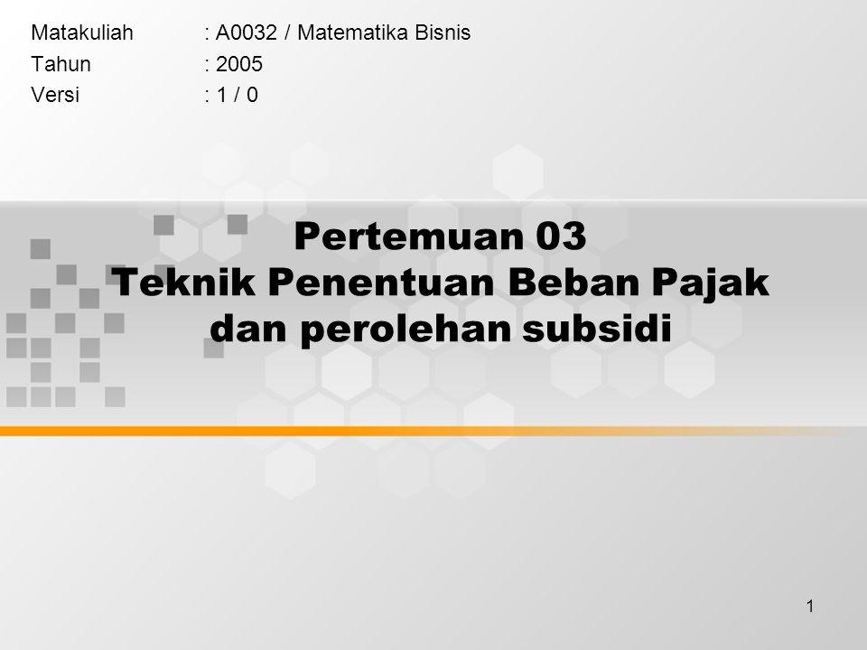 1 Pertemuan 03 Teknik Penentuan Beban Pajak dan perolehan subsidi Matakuliah: A0032 / Matematika Bisnis Tahun: 2005 Versi: 1 / 0