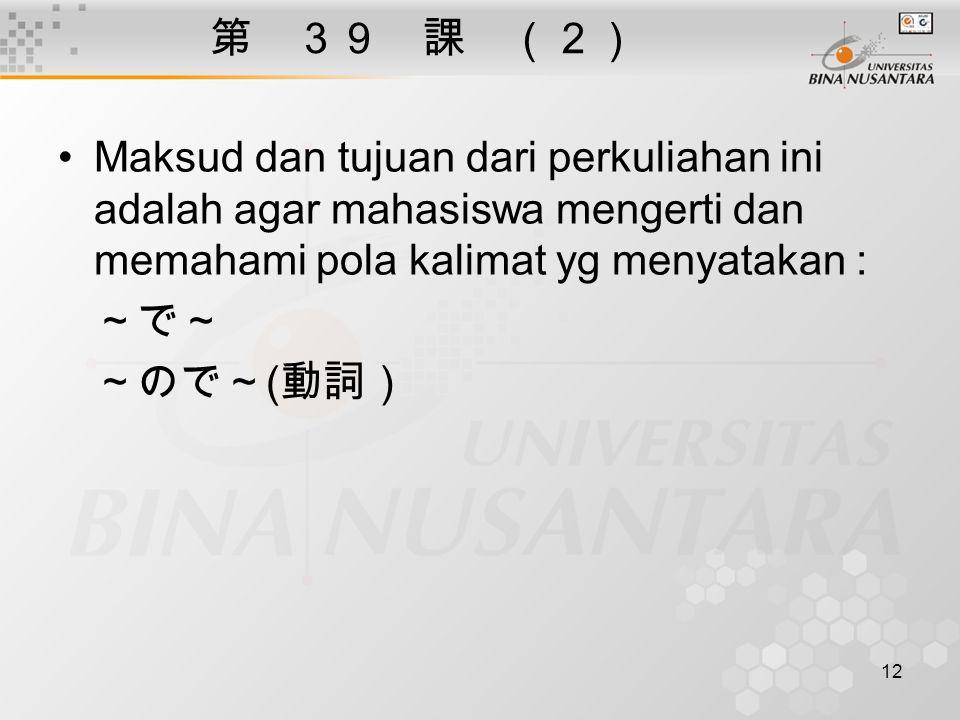 12 第 39 課 (2) Maksud dan tujuan dari perkuliahan ini adalah agar mahasiswa mengerti dan memahami pola kalimat yg menyatakan : ~で~ ~ので~ ( 動詞)