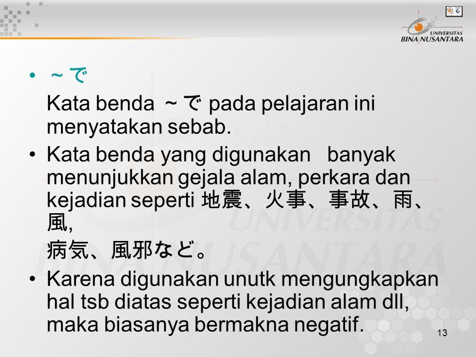 13 ~で Kata benda ~で pada pelajaran ini menyatakan sebab. Kata benda yang digunakan banyak menunjukkan gejala alam, perkara dan kejadian seperti 地震、火事、