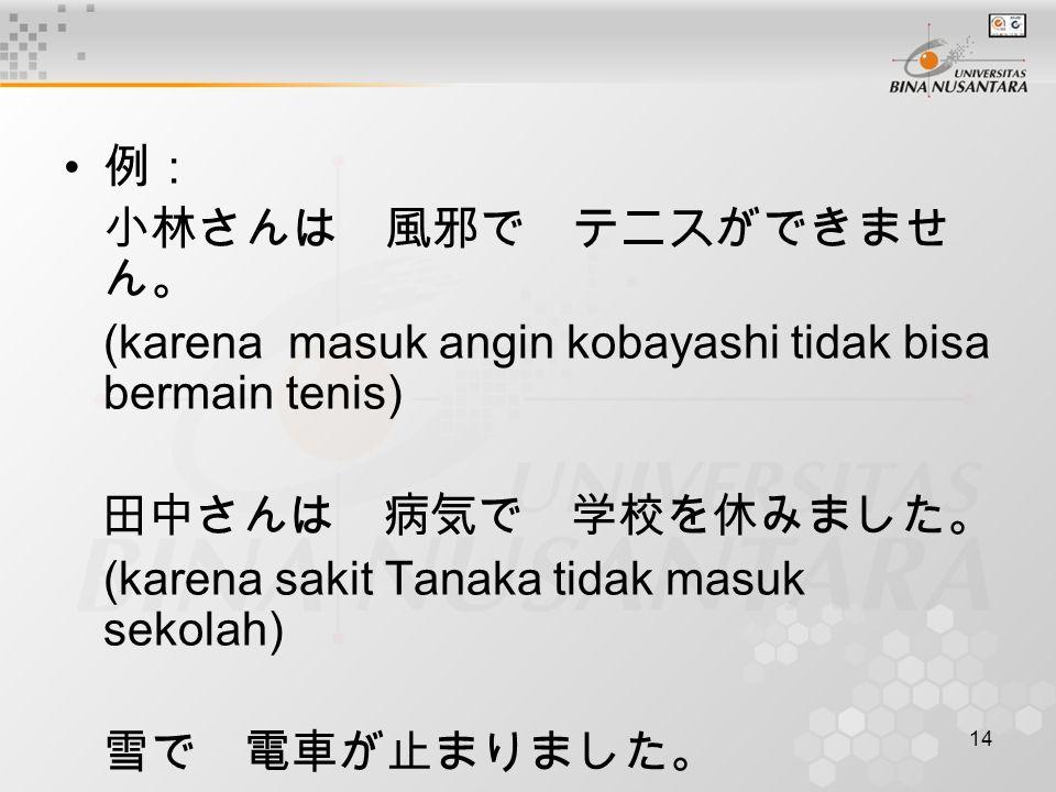 14 例: 小林さんは 風邪で テニスができませ ん。 (karena masuk angin kobayashi tidak bisa bermain tenis) 田中さんは 病気で 学校を休みました。 (karena sakit Tanaka tidak masuk sekolah) 雪で 電