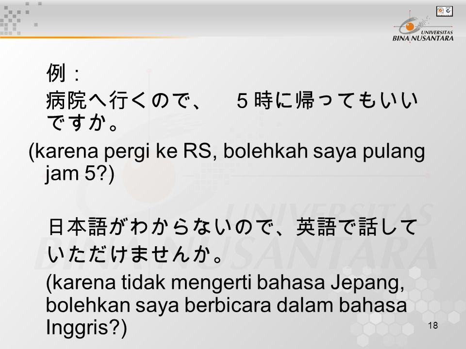 18 例: 病院へ行くので、 5時に帰ってもいい ですか。 (karena pergi ke RS, bolehkah saya pulang jam 5?) 日本語がわからないので、英語で話して いただけませんか。 (karena tidak mengerti bahasa Jepang, bol