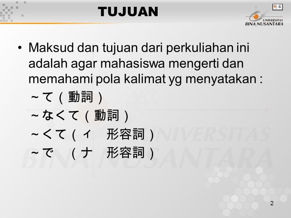 2 TUJUAN Maksud dan tujuan dari perkuliahan ini adalah agar mahasiswa mengerti dan memahami pola kalimat yg menyatakan : ~て(動詞) ~なくて(動詞) ~くて(ィ 形容詞) ~で