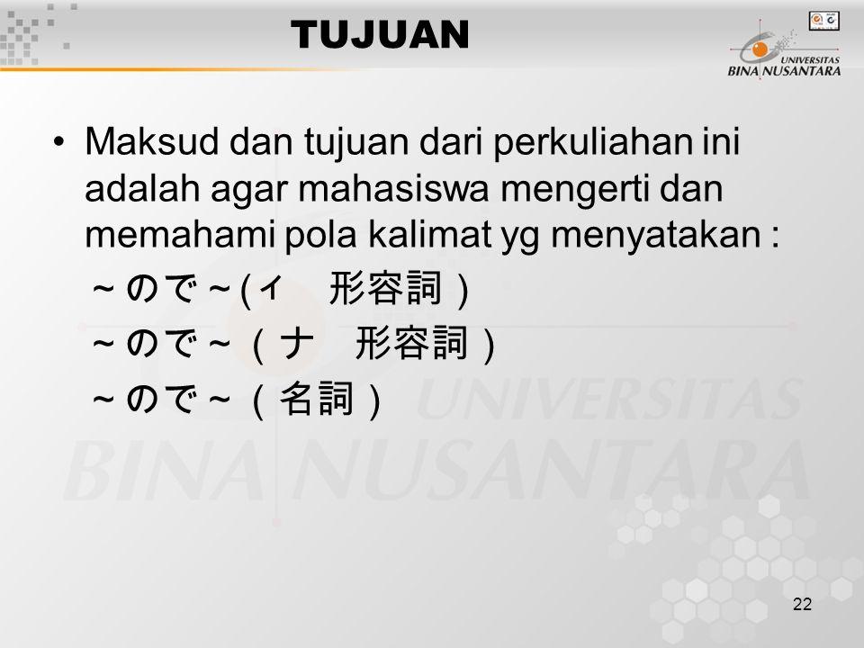 22 TUJUAN Maksud dan tujuan dari perkuliahan ini adalah agar mahasiswa mengerti dan memahami pola kalimat yg menyatakan : ~ので~ ( ィ 形容詞) ~ので~(ナ 形容詞) ~の