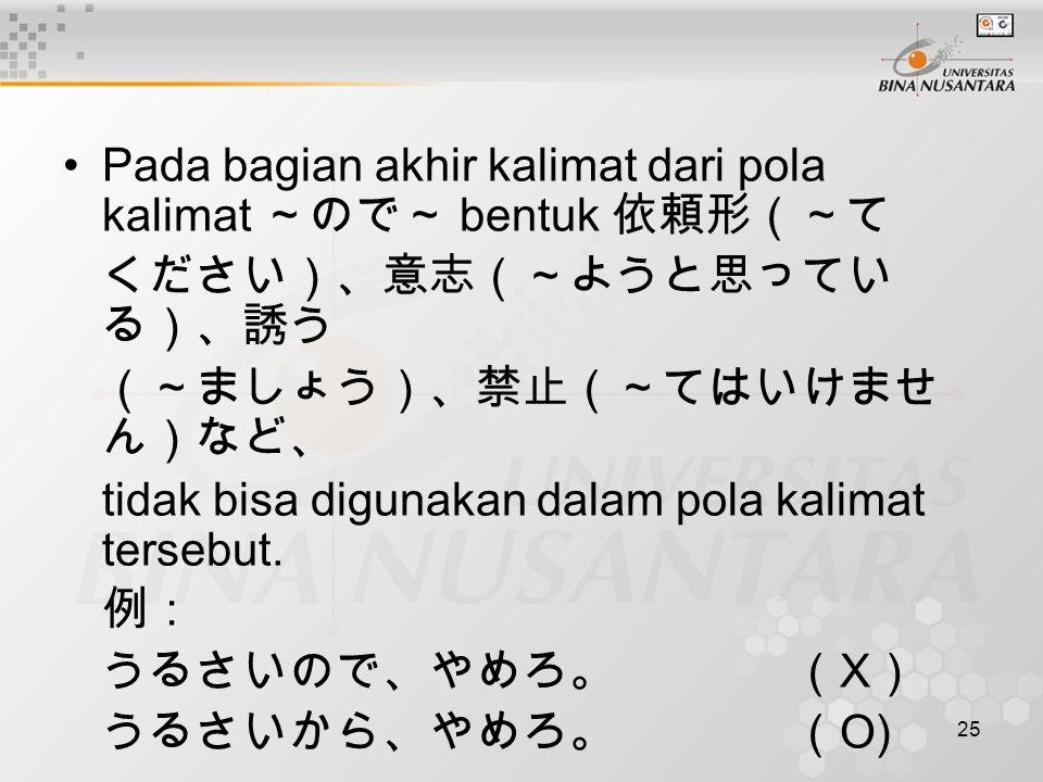 25 Pada bagian akhir kalimat dari pola kalimat ~ので~ bentuk 依頼形(~て ください)、意志(~ようと思ってい る)、誘う (~ましょう)、禁止(~てはいけませ ん)など、 tidak bisa digunakan dalam pola kal
