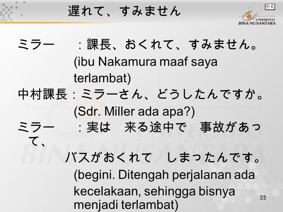 33 遅れて、すみません ミラー:課長、おくれて、すみません。 (ibu Nakamura maaf saya terlambat) 中村課長:ミラーさん、どうしたんですか。 (Sdr. Miller ada apa?) ミラー:実は 来る途中で 事故があっ て、 バスがおくれて しまったんです。